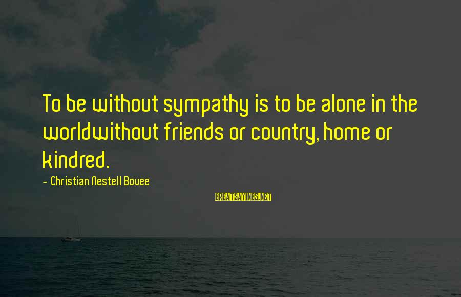 World Without Friends Sayings By Christian Nestell Bovee: To be without sympathy is to be alone in the worldwithout friends or country, home