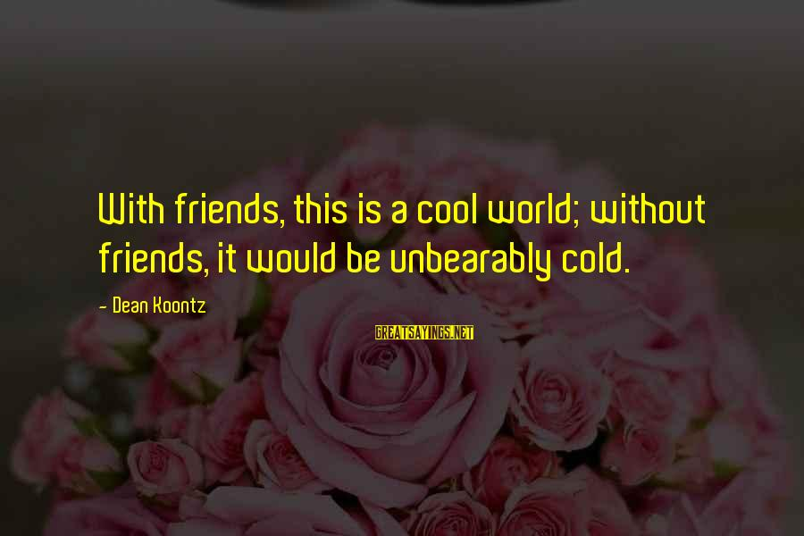 World Without Friends Sayings By Dean Koontz: With friends, this is a cool world; without friends, it would be unbearably cold.