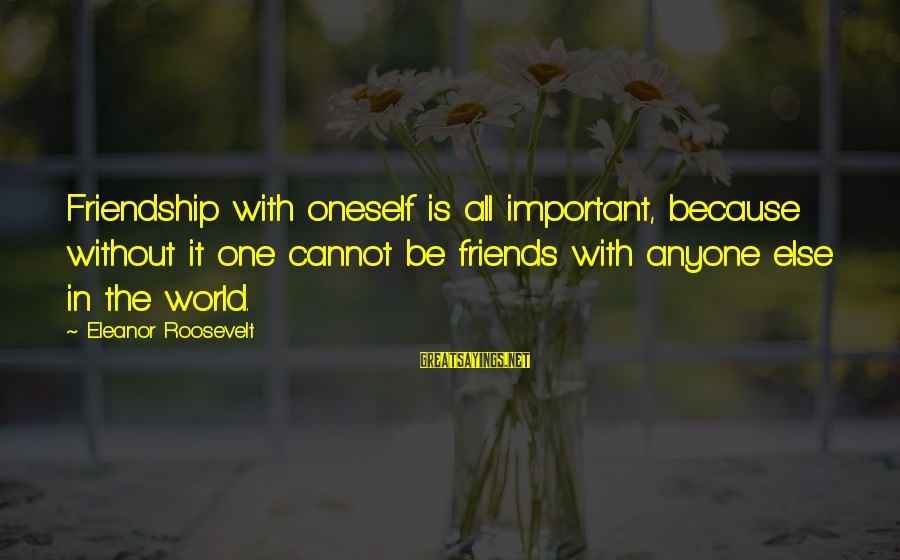 World Without Friends Sayings By Eleanor Roosevelt: Friendship with oneself is all important, because without it one cannot be friends with anyone