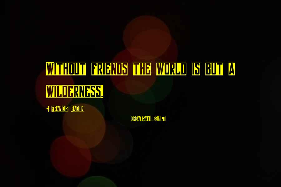 World Without Friends Sayings By Francis Bacon: Without friends the world is but a wilderness.