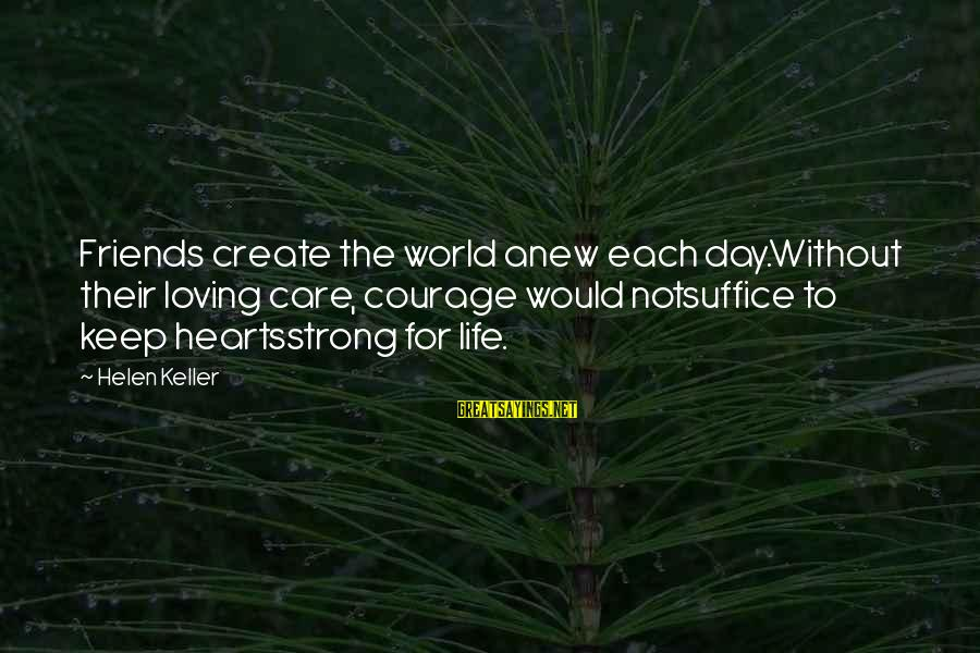 World Without Friends Sayings By Helen Keller: Friends create the world anew each day.Without their loving care, courage would notsuffice to keep