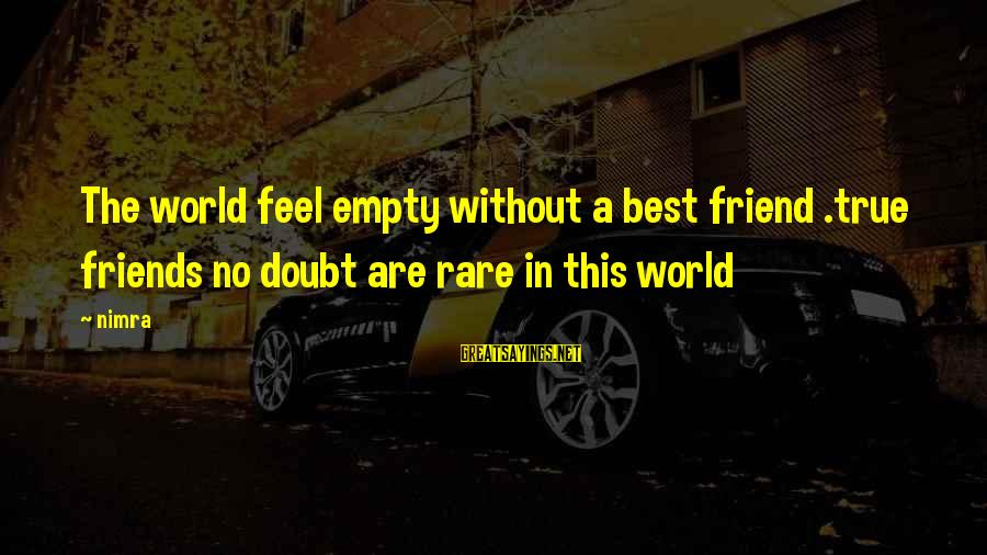 World Without Friends Sayings By Nimra: The world feel empty without a best friend .true friends no doubt are rare in