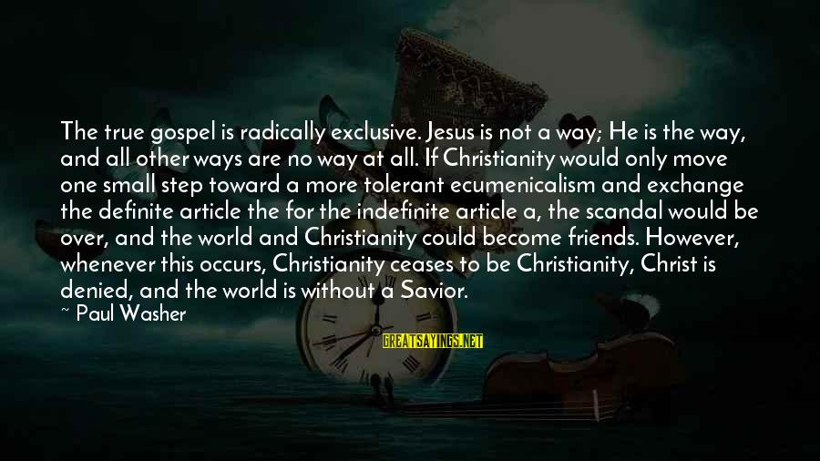 World Without Friends Sayings By Paul Washer: The true gospel is radically exclusive. Jesus is not a way; He is the way,