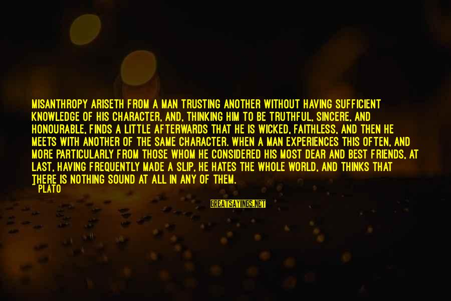 World Without Friends Sayings By Plato: Misanthropy ariseth from a man trusting another without having sufficient knowledge of his character, and,