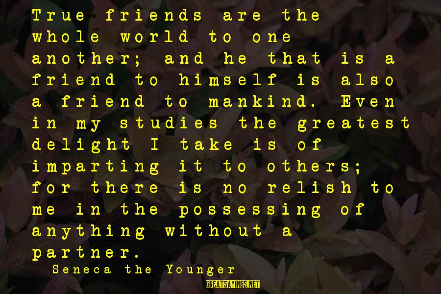 World Without Friends Sayings By Seneca The Younger: True friends are the whole world to one another; and he that is a friend