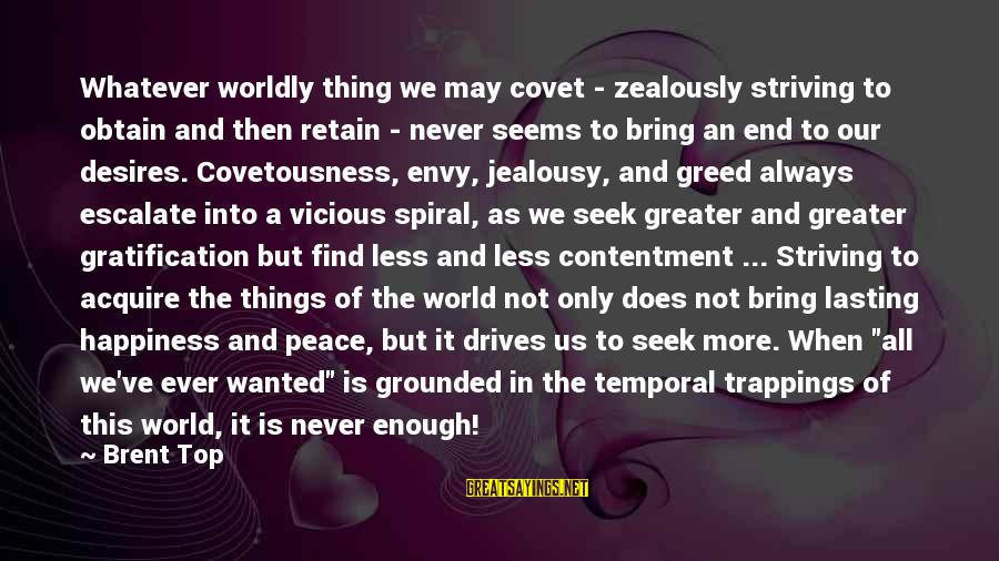Worldly Desires Sayings By Brent Top: Whatever worldly thing we may covet - zealously striving to obtain and then retain -