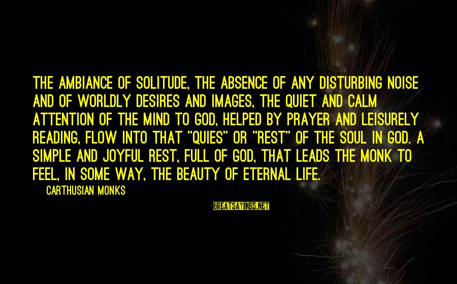 Worldly Desires Sayings By Carthusian Monks: The ambiance of solitude, the absence of any disturbing noise and of worldly desires and