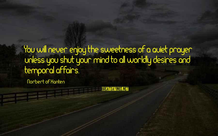 Worldly Desires Sayings By Norbert Of Xanten: You will never enjoy the sweetness of a quiet prayer unless you shut your mind