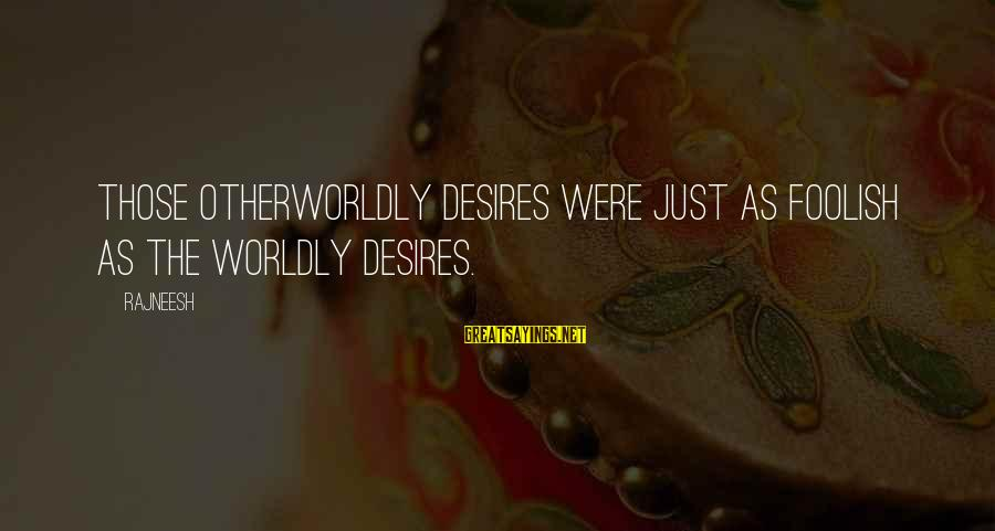 Worldly Desires Sayings By Rajneesh: Those otherworldly desires were just as foolish as the worldly desires.