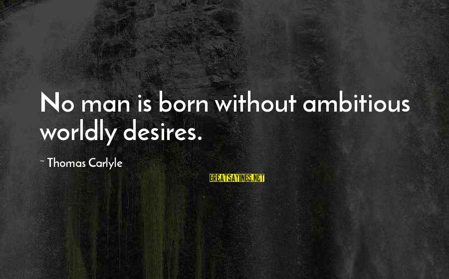 Worldly Desires Sayings By Thomas Carlyle: No man is born without ambitious worldly desires.