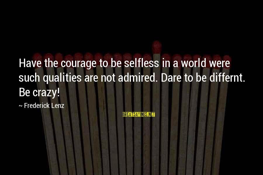 World's Best Karma Sayings By Frederick Lenz: Have the courage to be selfless in a world were such qualities are not admired.