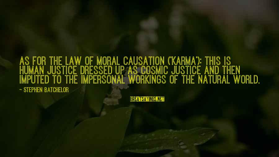 World's Best Karma Sayings By Stephen Batchelor: As for the law of moral causation ('karma'): this is human justice dressed up as