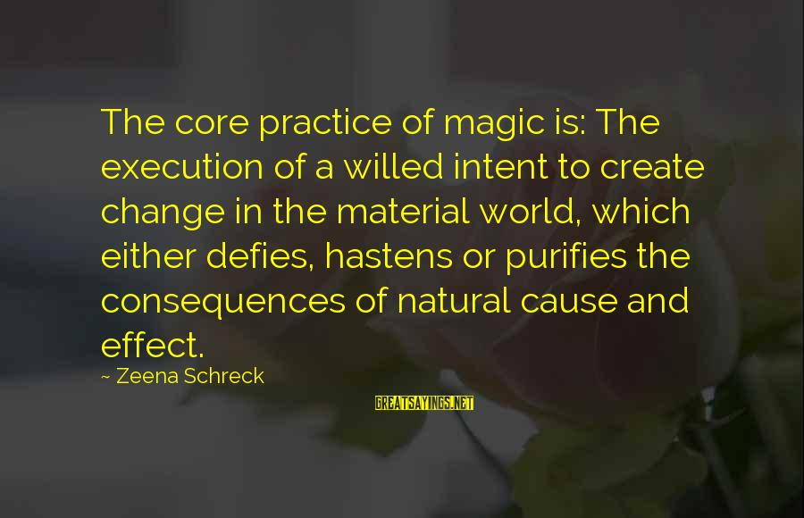 World's Best Karma Sayings By Zeena Schreck: The core practice of magic is: The execution of a willed intent to create change