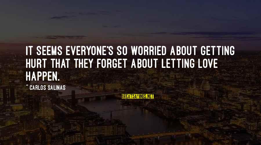 Worried About Your Love Sayings By Carlos Salinas: It seems everyone's so worried about getting hurt that they forget about letting love happen.