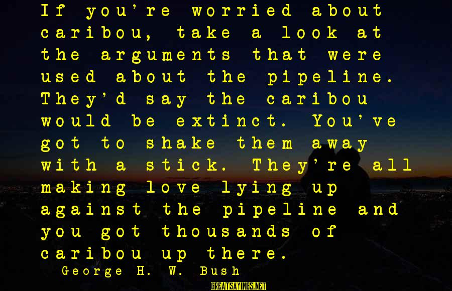 Worried About Your Love Sayings By George H. W. Bush: If you're worried about caribou, take a look at the arguments that were used about