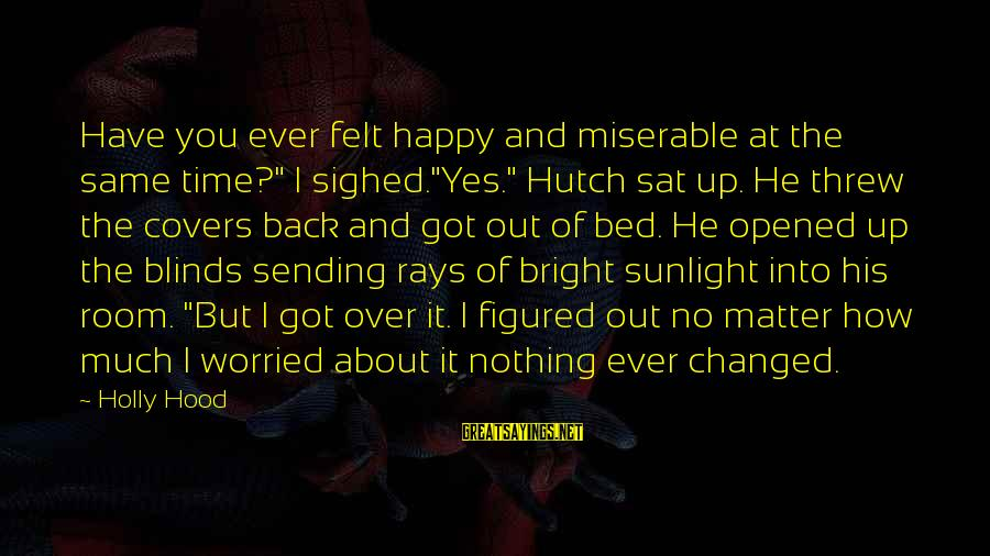"""Worried About Your Love Sayings By Holly Hood: Have you ever felt happy and miserable at the same time?"""" I sighed.""""Yes."""" Hutch sat"""