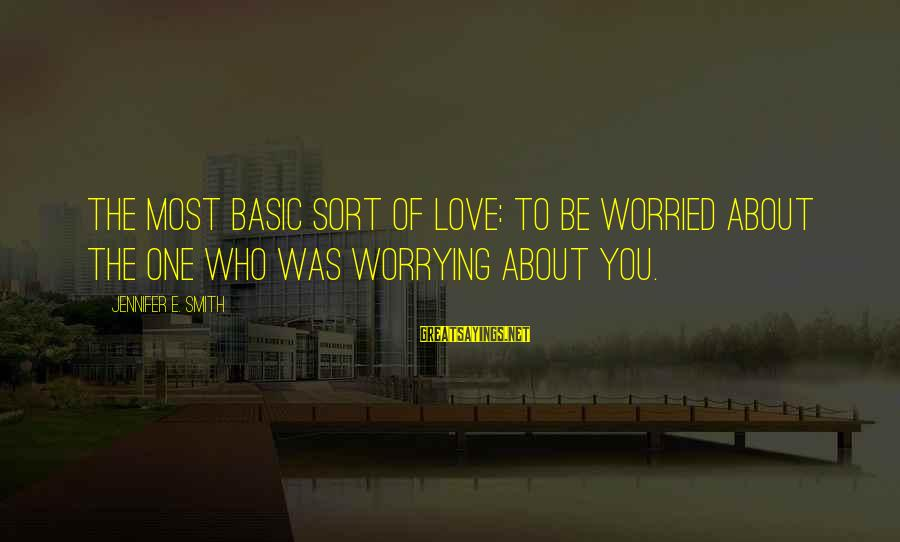 Worried About Your Love Sayings By Jennifer E. Smith: The most basic sort of love: to be worried about the one who was worrying