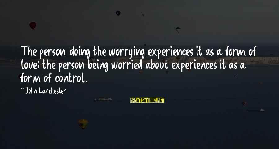 Worried About Your Love Sayings By John Lanchester: The person doing the worrying experiences it as a form of love; the person being