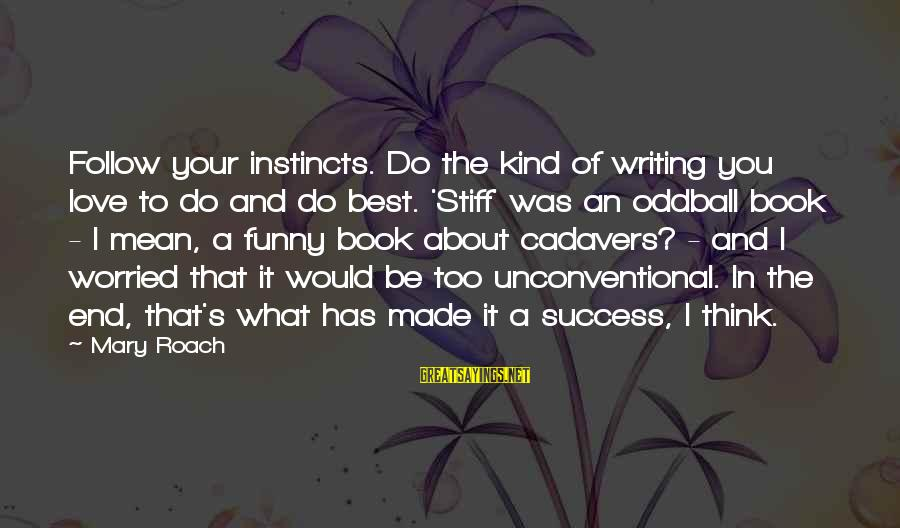 Worried About Your Love Sayings By Mary Roach: Follow your instincts. Do the kind of writing you love to do and do best.