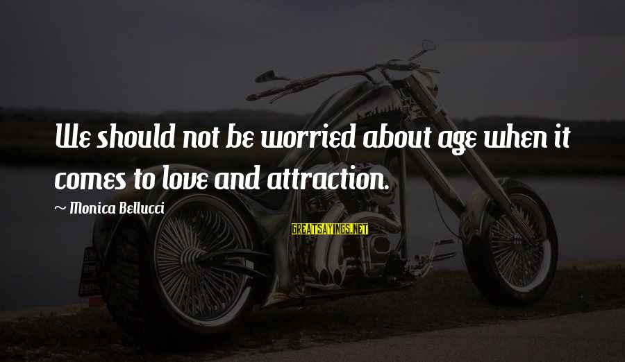 Worried About Your Love Sayings By Monica Bellucci: We should not be worried about age when it comes to love and attraction.
