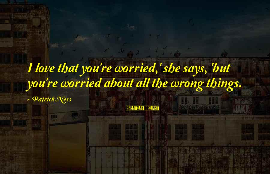 Worried About Your Love Sayings By Patrick Ness: I love that you're worried,' she says, 'but you're worried about all the wrong things.