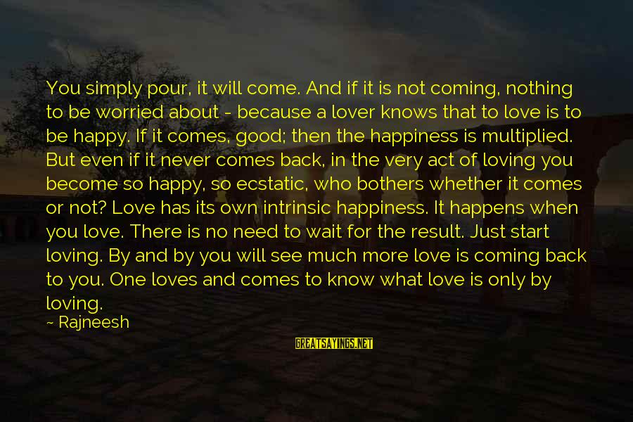 Worried About Your Love Sayings By Rajneesh: You simply pour, it will come. And if it is not coming, nothing to be