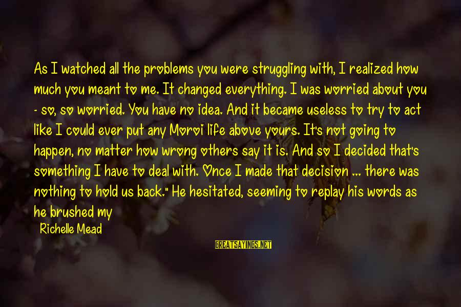 Worried About Your Love Sayings By Richelle Mead: As I watched all the problems you were struggling with, I realized how much you