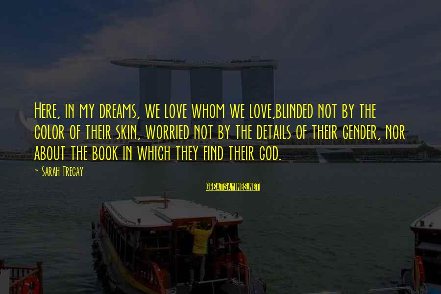 Worried About Your Love Sayings By Sarah Tregay: Here, in my dreams, we love whom we love,blinded not by the color of their