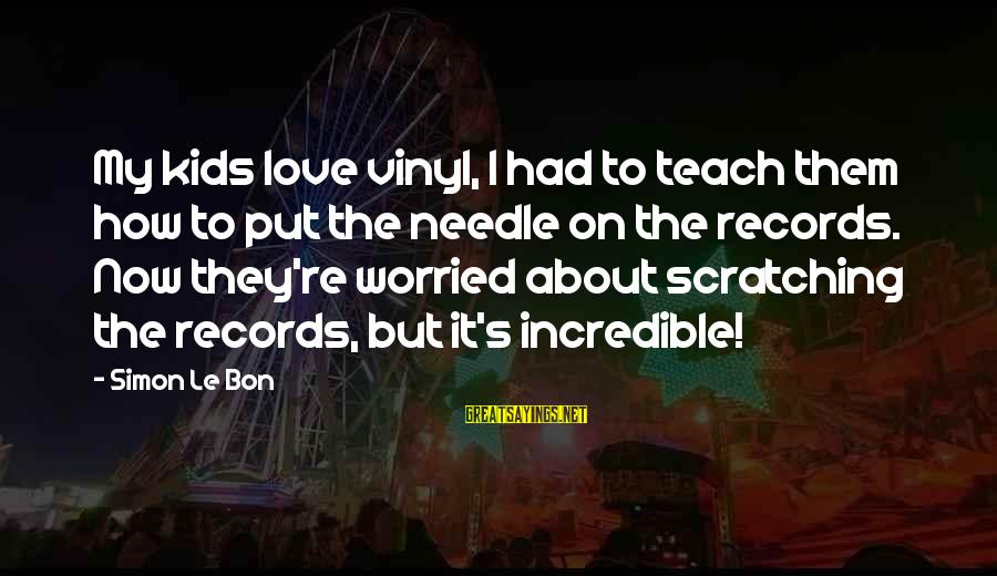 Worried About Your Love Sayings By Simon Le Bon: My kids love vinyl, I had to teach them how to put the needle on