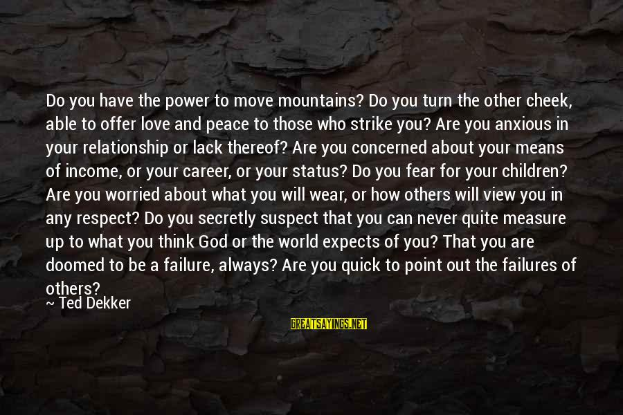 Worried About Your Love Sayings By Ted Dekker: Do you have the power to move mountains? Do you turn the other cheek, able