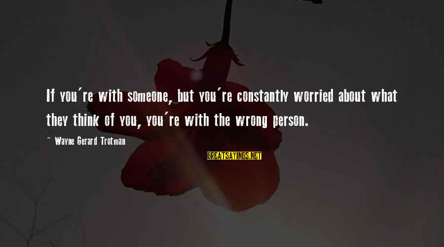 Worried About Your Love Sayings By Wayne Gerard Trotman: If you're with someone, but you're constantly worried about what they think of you, you're