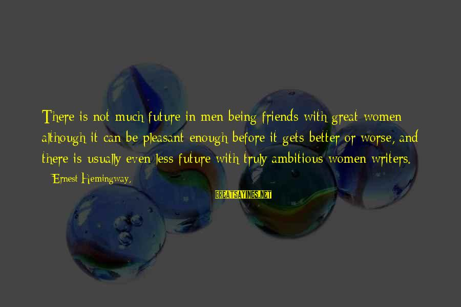 Worse Before It Gets Better Sayings By Ernest Hemingway,: There is not much future in men being friends with great women although it can