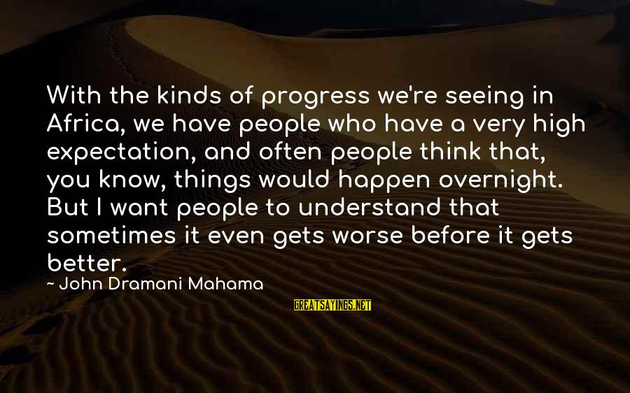 Worse Before It Gets Better Sayings By John Dramani Mahama: With the kinds of progress we're seeing in Africa, we have people who have a