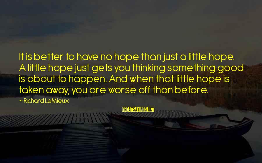Worse Before It Gets Better Sayings By Richard LeMieux: It is better to have no hope than just a little hope. A little hope