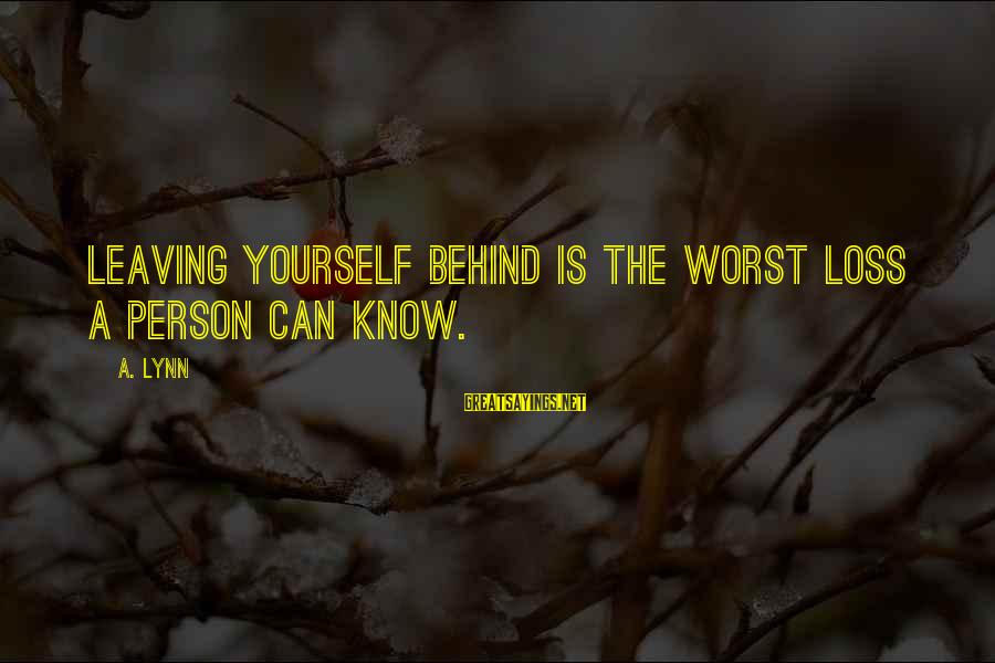 Worst Person Sayings By A. Lynn: Leaving yourself behind is the worst loss a person can know.