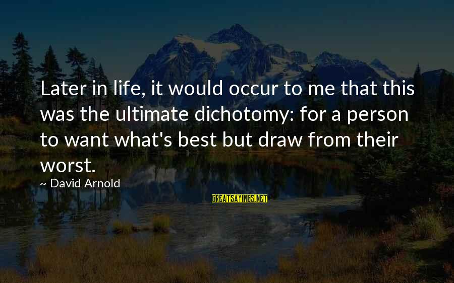 Worst Person Sayings By David Arnold: Later in life, it would occur to me that this was the ultimate dichotomy: for