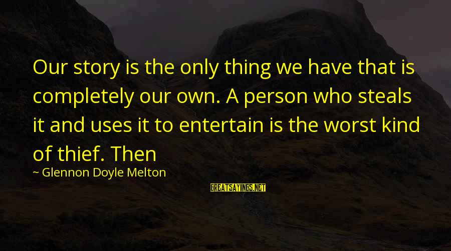 Worst Person Sayings By Glennon Doyle Melton: Our story is the only thing we have that is completely our own. A person