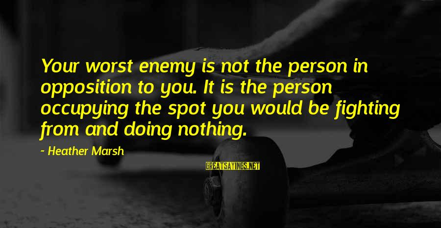 Worst Person Sayings By Heather Marsh: Your worst enemy is not the person in opposition to you. It is the person