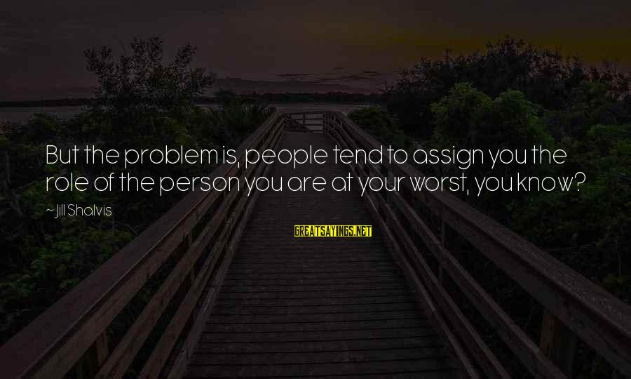Worst Person Sayings By Jill Shalvis: But the problem is, people tend to assign you the role of the person you