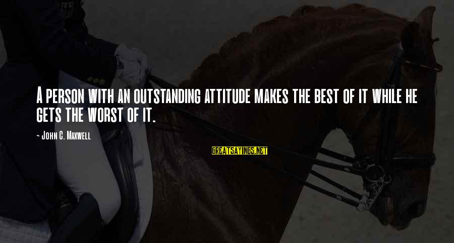 Worst Person Sayings By John C. Maxwell: A person with an outstanding attitude makes the best of it while he gets the
