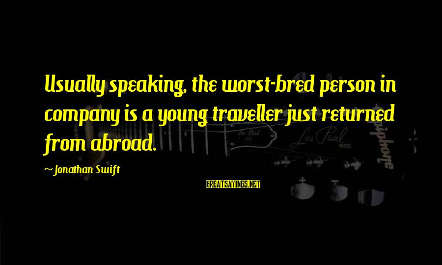 Worst Person Sayings By Jonathan Swift: Usually speaking, the worst-bred person in company is a young traveller just returned from abroad.