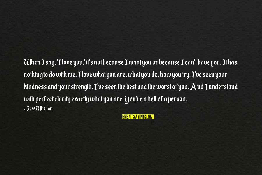 Worst Person Sayings By Joss Whedon: When I say, 'I love you,' it's not because I want you or because I