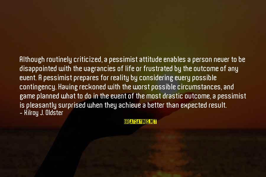 Worst Person Sayings By Kilroy J. Oldster: Although routinely criticized, a pessimist attitude enables a person never to be disappointed with the