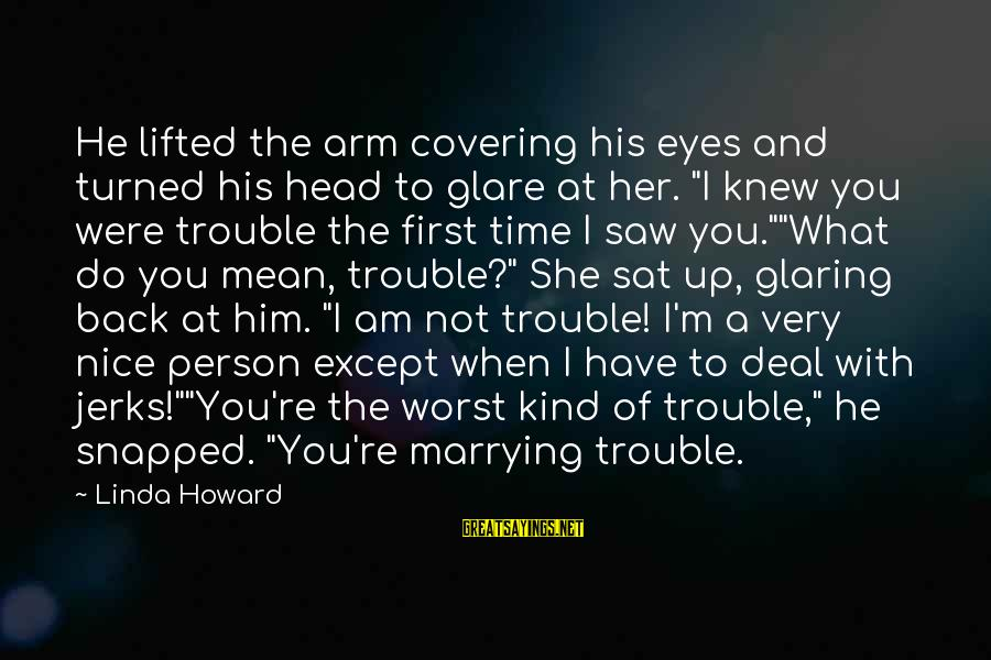 Worst Person Sayings By Linda Howard: He lifted the arm covering his eyes and turned his head to glare at her.
