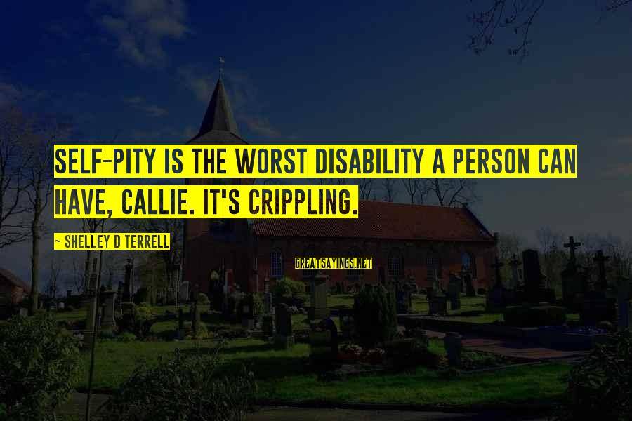 Worst Person Sayings By Shelley D Terrell: Self-pity is the worst disability a person can have, Callie. It's crippling.