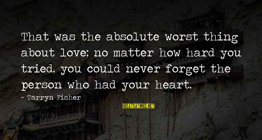 Worst Person Sayings By Tarryn Fisher: That was the absolute worst thing about love; no matter how hard you tried, you