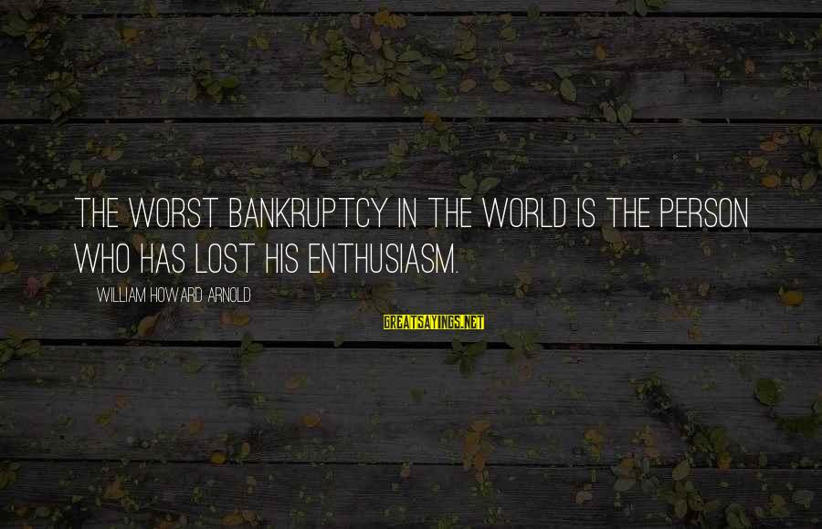 Worst Person Sayings By William Howard Arnold: The worst bankruptcy in the world is the person who has lost his enthusiasm.
