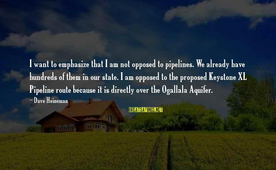 Worthless Family Sayings By Dave Heineman: I want to emphasize that I am not opposed to pipelines. We already have hundreds
