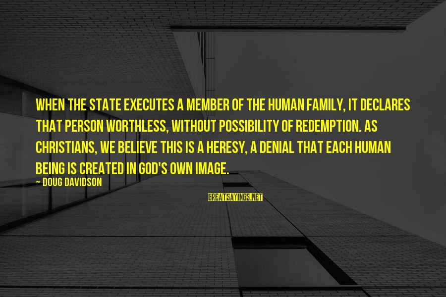 Worthless Family Sayings By Doug Davidson: When the state executes a member of the human family, it declares that person worthless,
