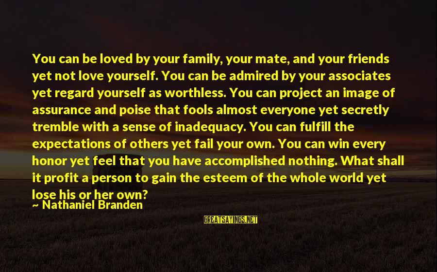 Worthless Family Sayings By Nathaniel Branden: You can be loved by your family, your mate, and your friends yet not love